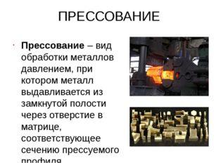ПРЕССОВАНИЕ Прессование – вид обработки металлов давлением, при котором метал