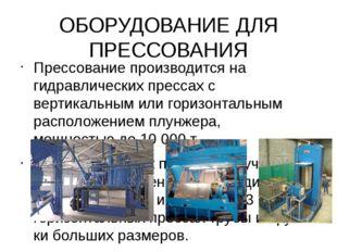 ОБОРУДОВАНИЕ ДЛЯ ПРЕССОВАНИЯ Прессование производится на гидравлических пресс