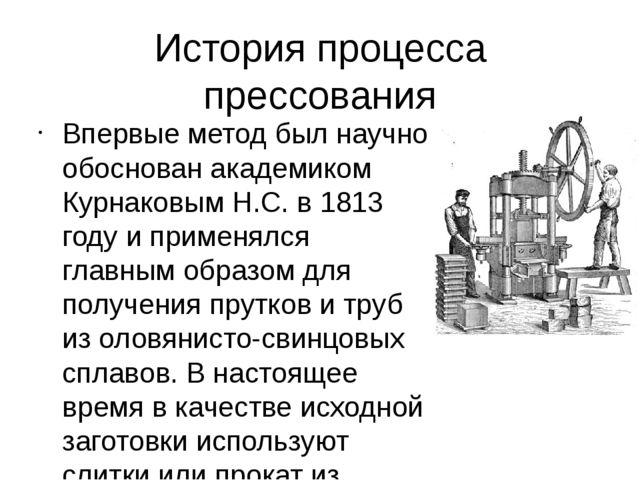 История процесса прессования Впервые метод был научно обоснован академиком Ку...