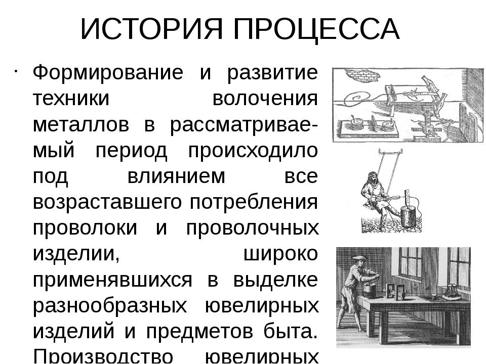 ИСТОРИЯ ПРОЦЕССА Формирование и развитие техники волочения металлов в рассмат...