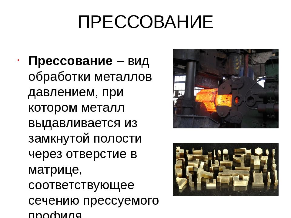 ПРЕССОВАНИЕ Прессование – вид обработки металлов давлением, при котором метал...
