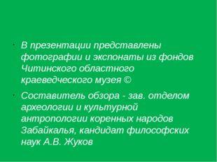 В презентации представлены фотографии и экспонаты из фондов Читинского облас