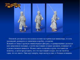 Основой для проекта послужила военно-историческая миниатюра, то есть маленьк