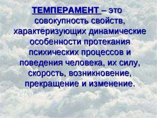 ТЕМПЕРАМЕНТ – это совокупность свойств, характеризующих динамические особенно