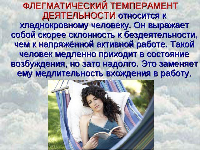 ФЛЕГМАТИЧЕСКИЙ ТЕМПЕРАМЕНТ ДЕЯТЕЛЬНОСТИ относится к хладнокровному человеку....