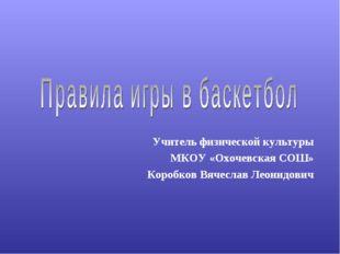 Учитель физической культуры МКОУ «Охочевская СОШ» Коробков Вячеслав Леонидович