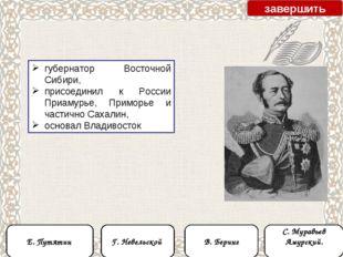 губернатор Восточной Сибири, присоединил к России Приамурье, Приморье и части