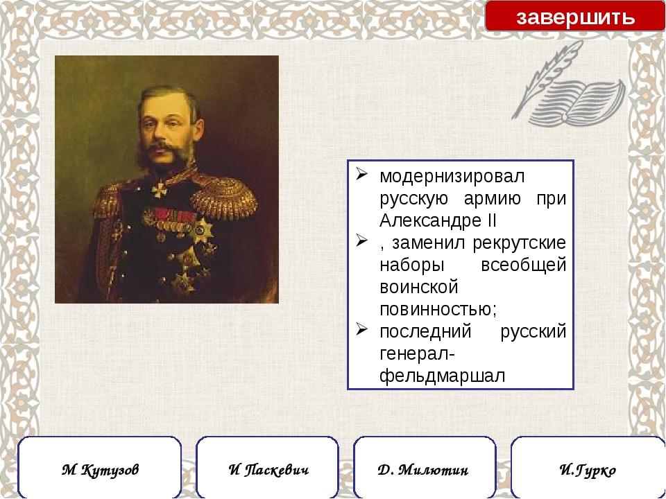 модернизировал русскую армию при Александре II , заменил рекрутские наборы вс...