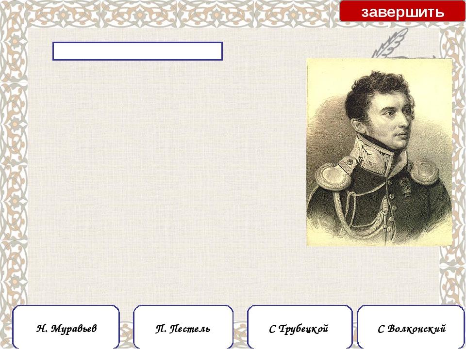 С Трубецкой С Волконский завершить Н. Муравьев П. Пестель