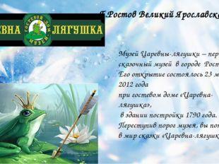 Музей Царевны-лягушки – первый сказочный музей в городе Ростове. Его открыти