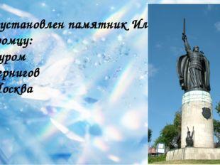 Где установлен памятник Илье- Муромцу: 1.Муром 2.Чернигов 3. Москва