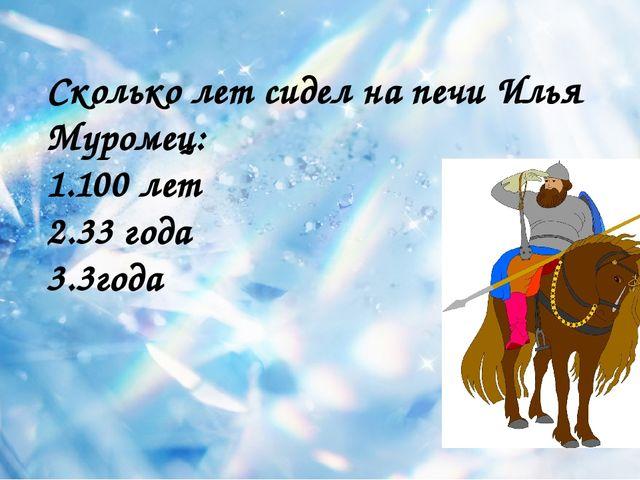 Сколько лет сидел на печи Илья Муромец: 1.100 лет 2.33 года 3.3года