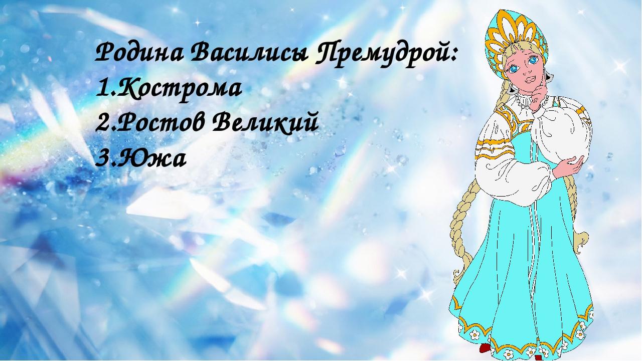Родина Василисы Премудрой: 1.Кострома 2.Ростов Великий 3.Южа
