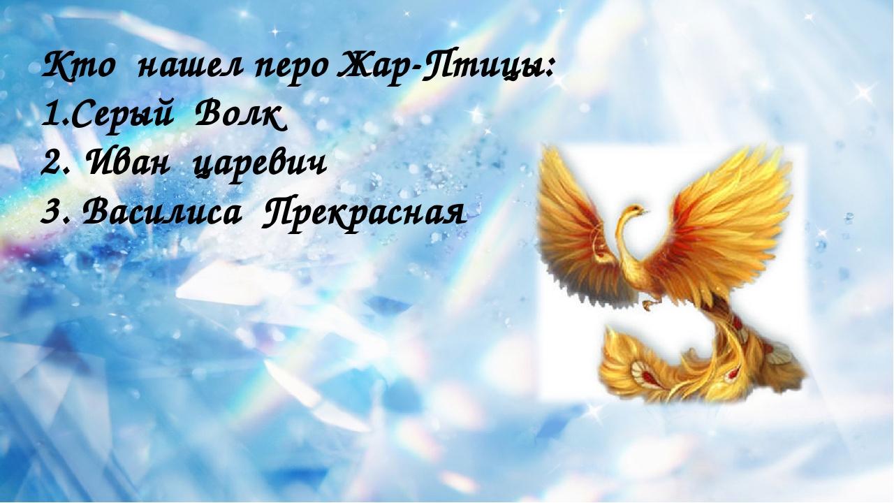 Кто нашел перо Жар-Птицы: 1.Серый Волк 2. Иван царевич 3. Василиса Прекрасная