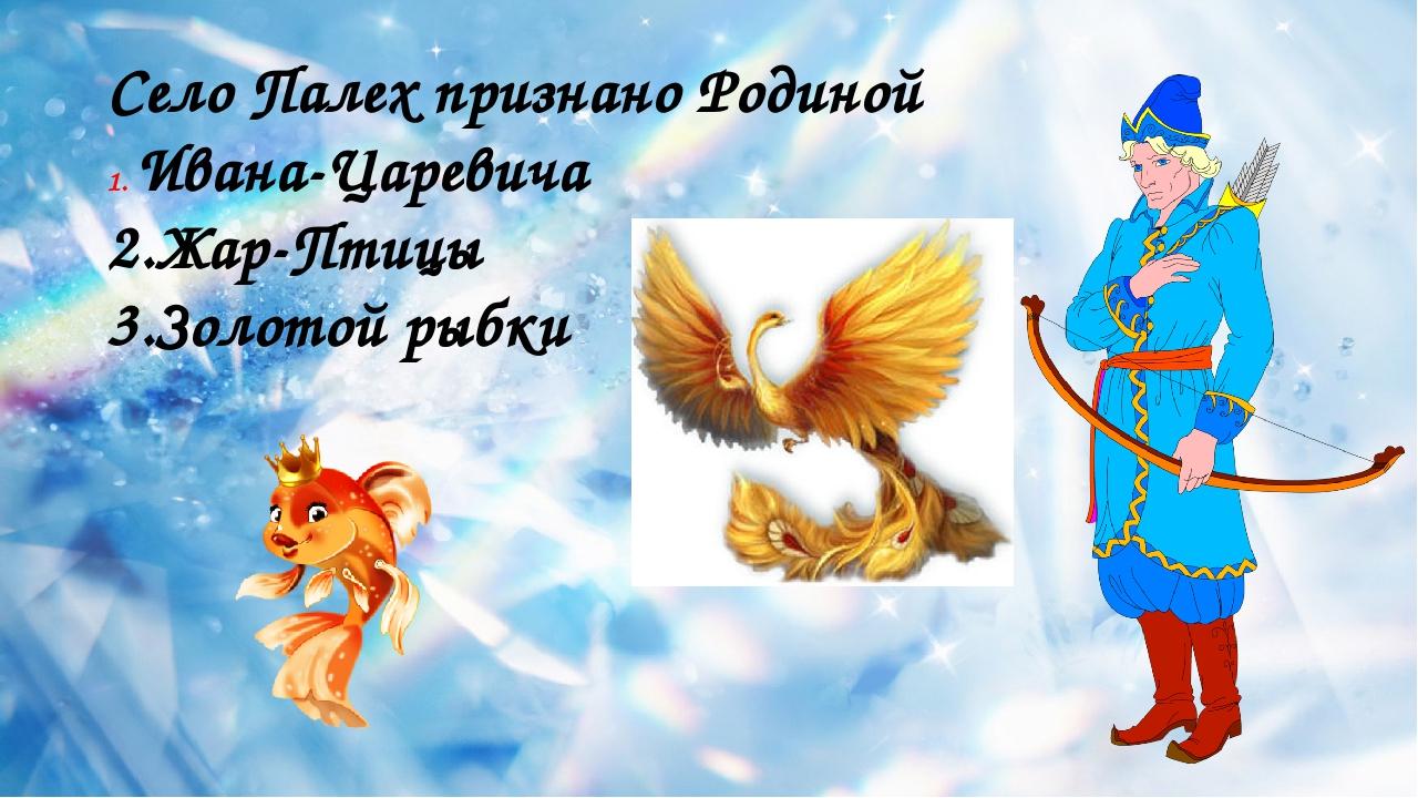 Село Палех признано Родиной Ивана-Царевича 2.Жар-Птицы 3.Золотой рыбки