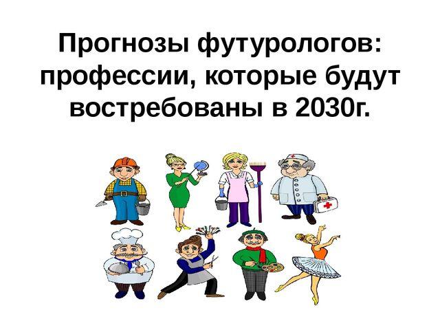 Прогнозы футурологов: профессии, которые будут востребованы в 2030г.