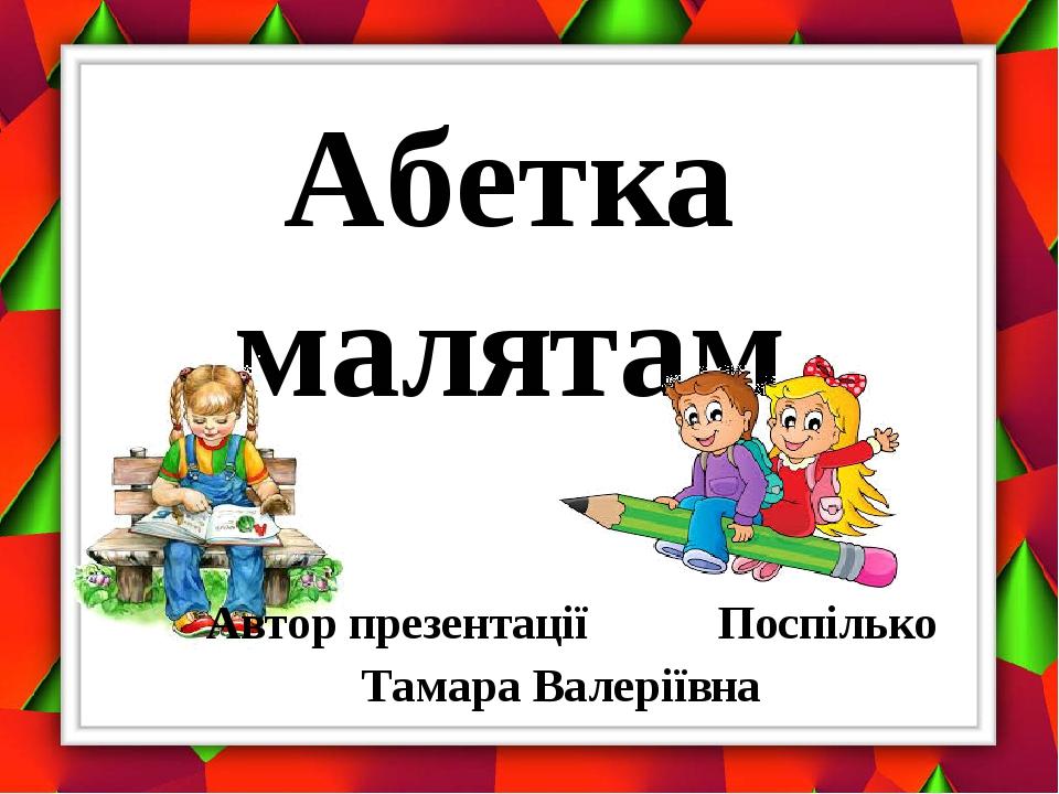 Абетка малятам Автор презентації Поспілько Тамара Валеріївна