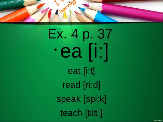 Ex. 4 p. 37 ea [i:] eat [i:t] read [ri:d] speak [spi:k] teach [tiːtʃ]