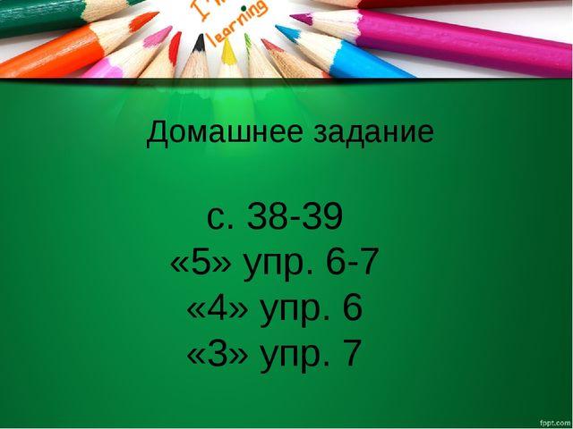 Домашнее задание c. 38-39 «5» упр. 6-7 «4» упр. 6 «3» упр. 7