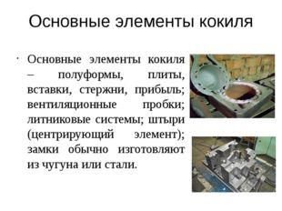 Основные элементы кокиля Основные элементы кокиля – полуформы, плиты, вставки