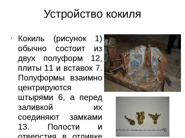 Устройство кокиля Кокиль (рисунок 1) обычно состоит из двух полуформ 12, плит...