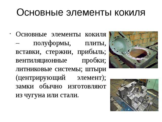 Основные элементы кокиля Основные элементы кокиля – полуформы, плиты, вставки...