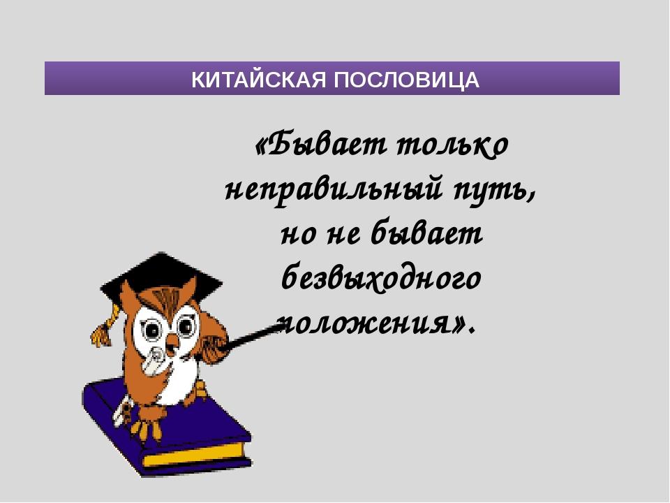 КИТАЙСКАЯ ПОСЛОВИЦА «Бывает только неправильный путь, но не бывает безвыходн...