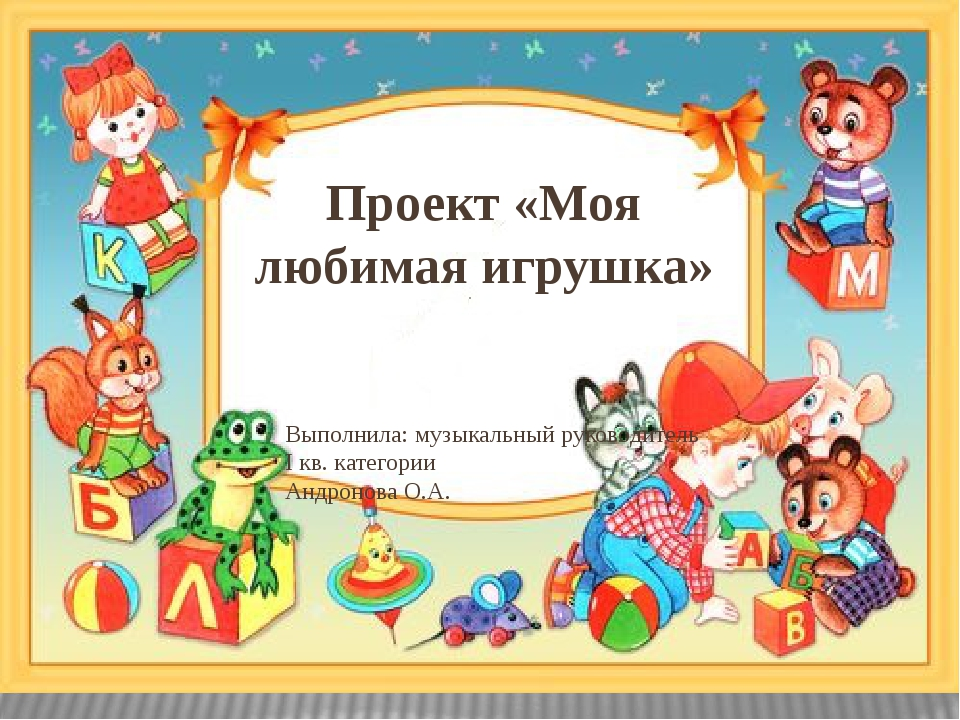 Проект «Моя любимая игрушка» Выполнила: музыкальный руководитель I кв. катего...