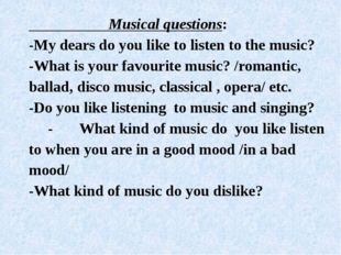Musical questions: -My dears do you like to listen to the music? -What is yo