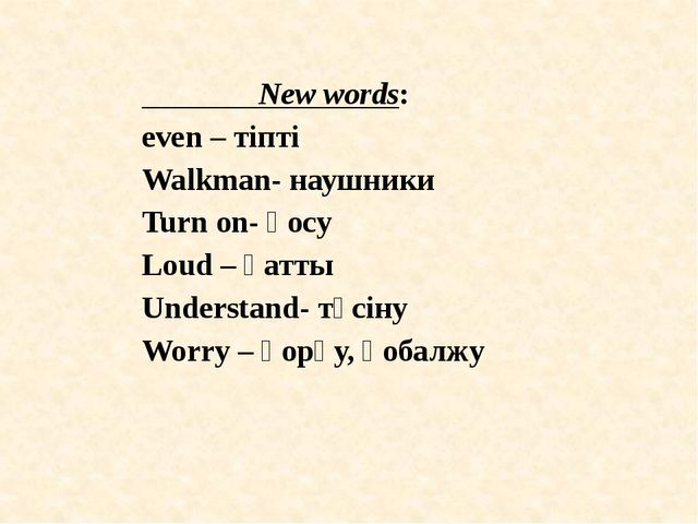 New words: even – тіпті Walkman- наушники Turn on- қосу Loud – қатты Underst...