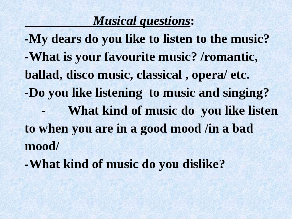 Musical questions: -My dears do you like to listen to the music? -What is yo...