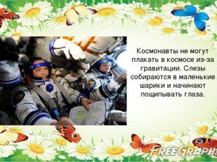 Космонавты не могут плакать в космосе из-за гравитации. Слезы собираются в м