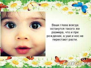 Ваши глаза всегда останутся такого же размера, что и при рождении, а уши и н