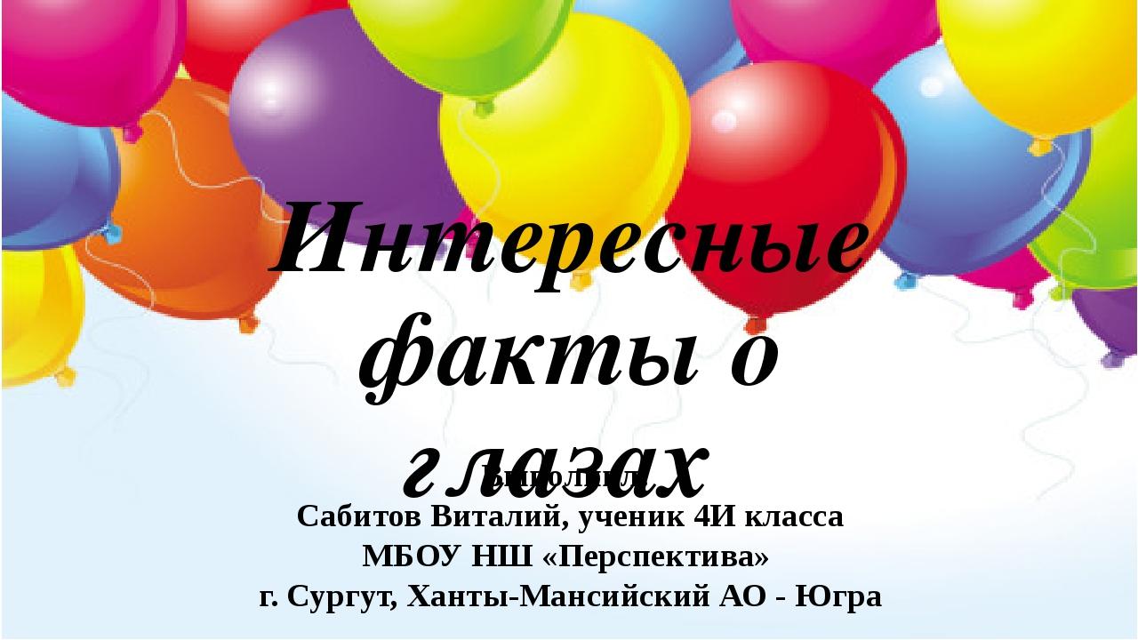 Интересные факты о глазах Выполнил: Сабитов Виталий, ученик 4И класса МБОУ НШ...
