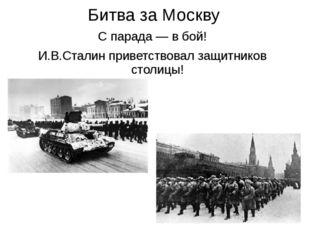 Битва за Москву С парада — в бой! И.В.Сталин приветствовал защитников столицы!