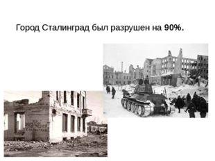 Город Сталинград был разрушен на 90%.