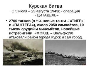 Курская битва С 5 июля – 23 августа 1943г. - операция «ЦИТАДЕЛЬ» 2700 танков