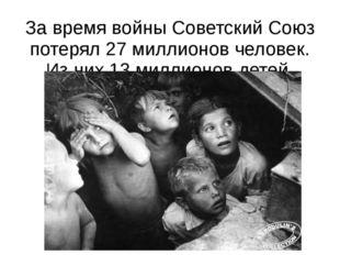 За время войны Советский Союз потерял 27 миллионов человек. Из них 13 миллион