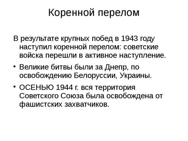 Коренной перелом В результате крупных побед в 1943 году наступил коренной пер...