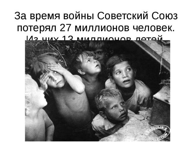 За время войны Советский Союз потерял 27 миллионов человек. Из них 13 миллион...