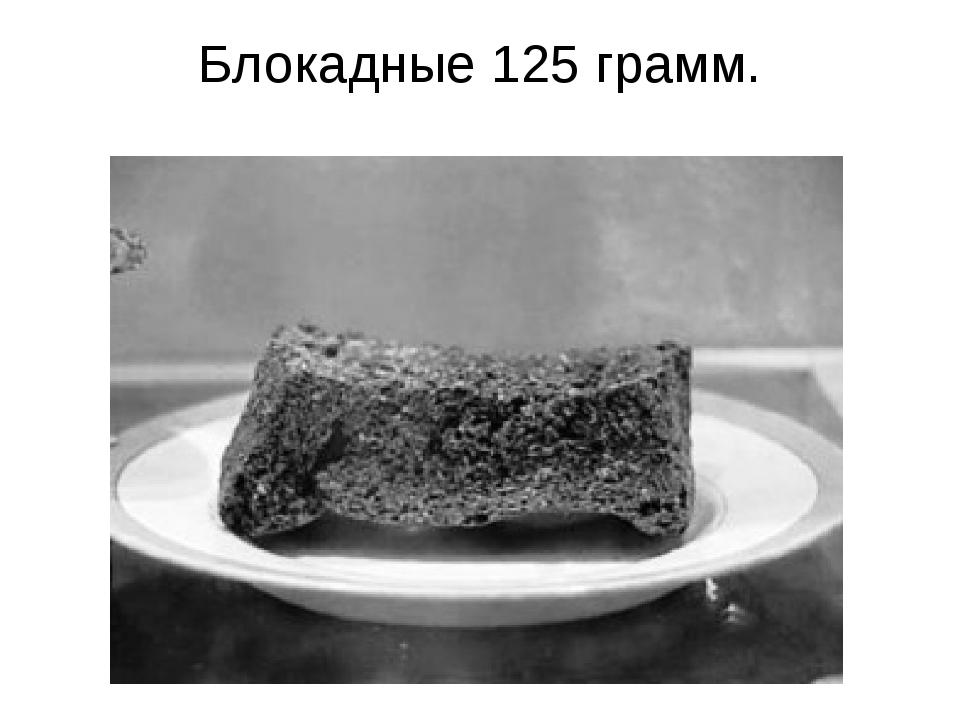 Блокадные 125 грамм.