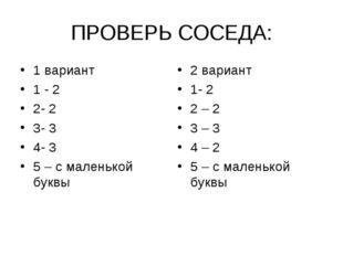 ПРОВЕРЬ СОСЕДА: 1 вариант 1 - 2 2- 2 3- 3 4- 3 5 – с маленькой буквы 2 вариан