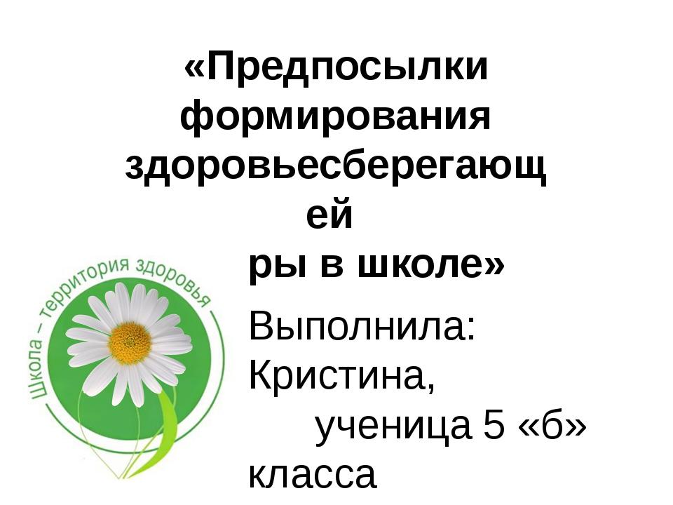 «Предпосылки формирования здоровьесберегающей сферы в школе» Выполнила:  Кри...