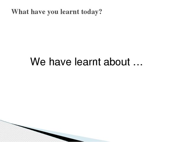 We have learnt about … What have you learnt today?