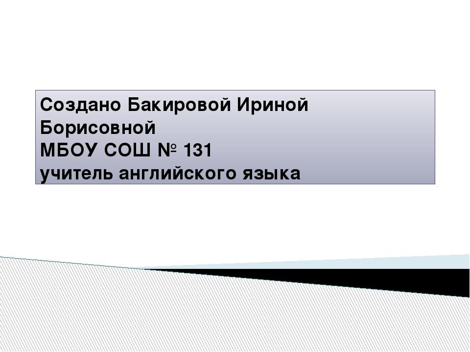 Создано Бакировой Ириной Борисовной МБОУ СОШ № 131 учитель английского языка