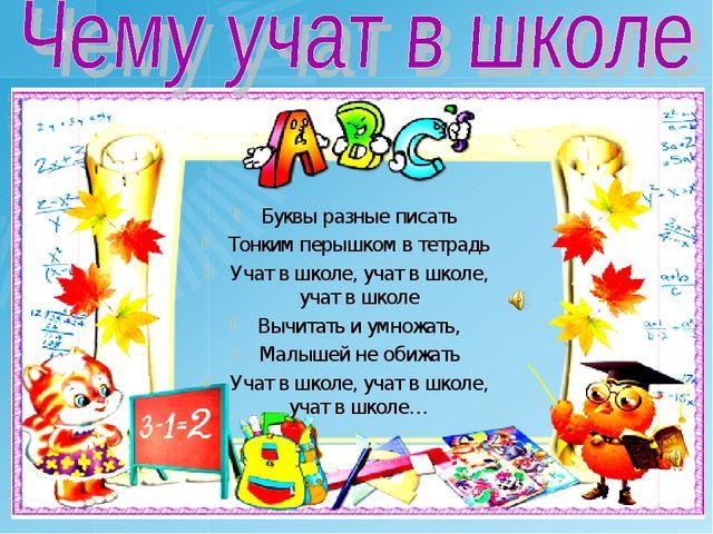 Буквы разные писать Тонким перышком в тетрадь Учат в школе, учат в школе, уча...