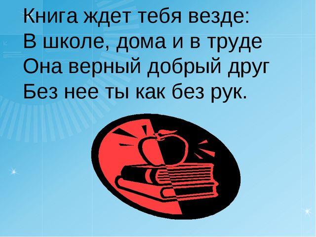 Книга ждет тебя везде: В школе, дома и в труде Она верный добрый друг Без нее...
