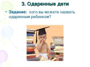 3. Одаренные дети Задание: кого вы можете назвать одаренным ребенком?