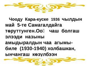 Чооду Кара-куске 1936 чылдын май 5-те Самагалдайга тѳруттунген.Ооӊ чаш болга