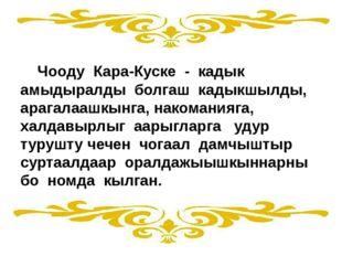 Чооду Кара-Куске - кадык амыдыралды болгаш кадыкшылды, арагалаашкынга, наком